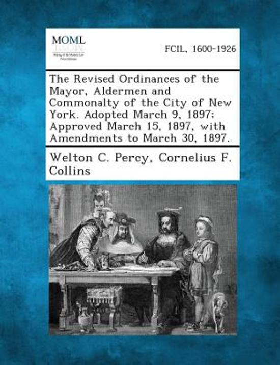 The Revised Ordinances of the Mayor, Aldermen and Commonalty of the City of New York. Adopted March 9, 1897; Approved March 15, 1897, with Amendments to March 30, 1897.