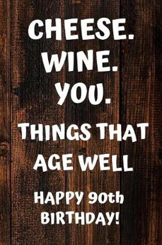 Cheese. Wine. You. Things That Age Well Happy 90th Birthday: 90th Birthday Gift / Journal / Notebook / Diary / Unique Greeting Card Alternative