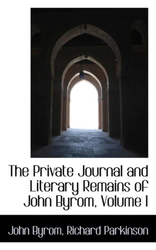 The Private Journal and Literary Remains of John Byrom, Volume I