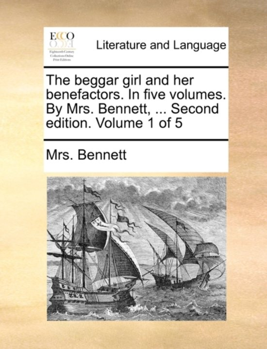 The Beggar Girl and Her Benefactors. in Five Volumes. by Mrs. Bennett, ... Second Edition. Volume 1 of 5