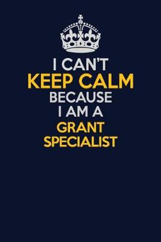 I Can't Keep Calm Because I Am A Grant Specialist: Career journal, notebook and writing journal for encouraging men, women and kids. A framework for b