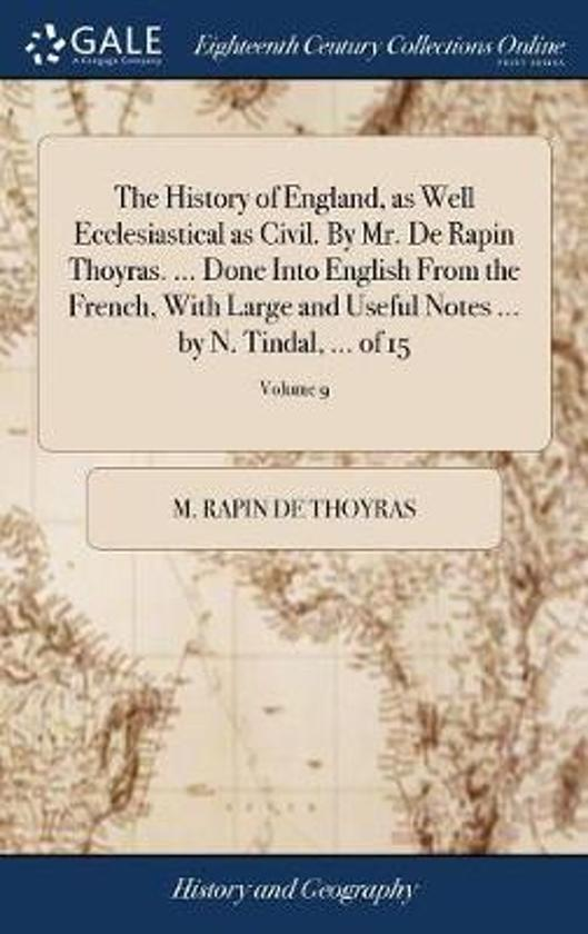 The History of England, as Well Ecclesiastical as Civil. by Mr. de Rapin Thoyras. ... Done Into English from the French, with Large and Useful Notes ... by N. Tindal, ... of 15; Volume 9
