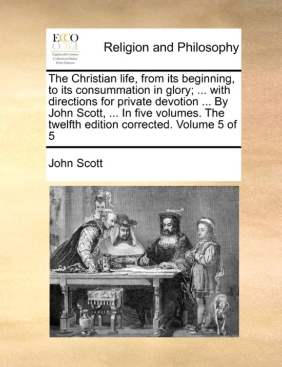 The Christian Life, from Its Beginning, to Its Consummation in Glory; ... with Directions for Private Devotion ... by John Scott, ... in Five Volumes. the Twelfth Edition Corrected. Volume 5 of 5