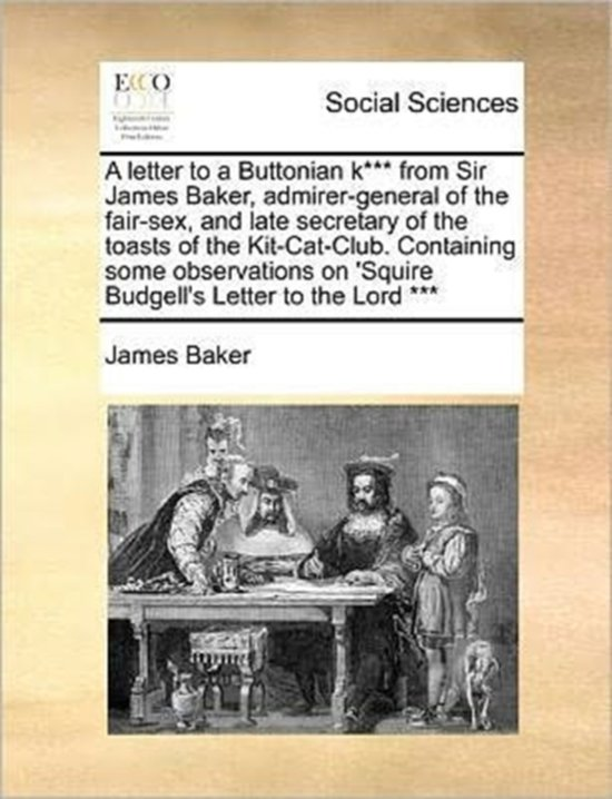A Letter to a Buttonian K*** from Sir James Baker, Admirer-General of the Fair-Sex, and Late Secretary of the Toasts of the Kit-Cat-Club. Containing Some Observations on 'Squire Budgell's Letter to the Lord ***