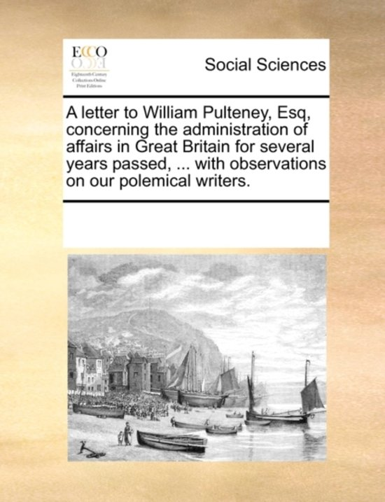 A Letter to William Pulteney, Esq, Concerning the Administration of Affairs in Great Britain for Several Years Passed, ... with Observations on Our Polemical Writers