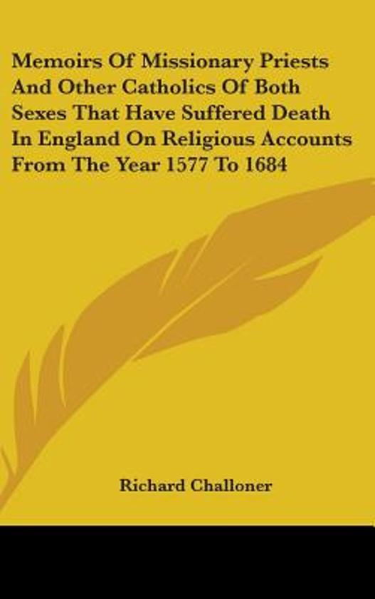 Memoirs of Missionary Priests and Other Catholics of Both Sexes That Have Suffered Death in England on Religious Accounts from the Year 1577 to 1684