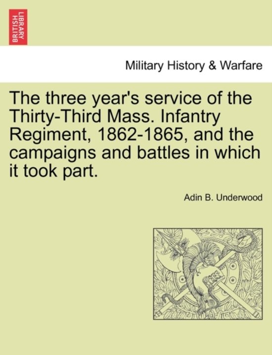 The Three Year's Service of the Thirty-Third Mass. Infantry Regiment, 1862-1865, and the Campaigns and Battles in Which It Took Part.