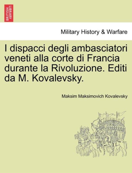 I Dispacci Degli Ambasciatori Veneti Alla Corte Di Francia Durante La Rivoluzione. Editi Da M. Kovalevsky.