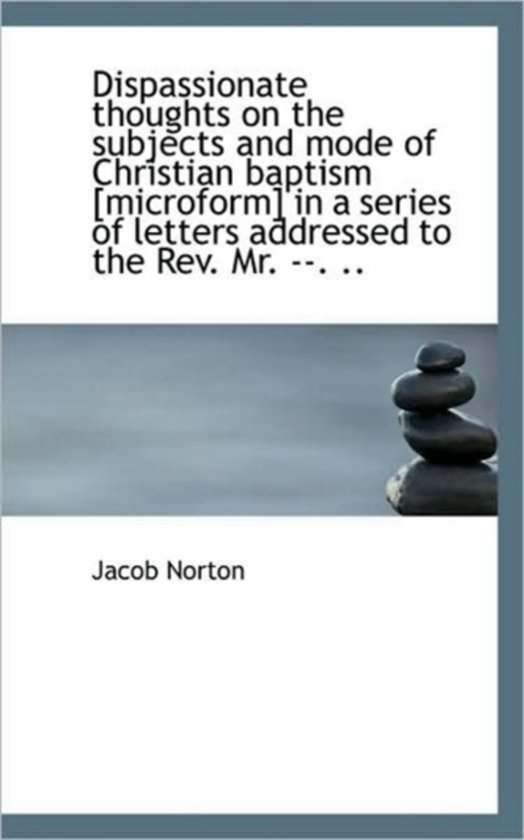 Dispassionate Thoughts on the Subjects and Mode of Christian Baptism [Microform] in a Series of Lett