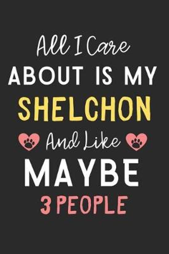 All I care about is my Shelchon and like maybe 3 people: Lined Journal, 120 Pages, 6 x 9, Funny Shelchon Dog Gift Idea, Black Matte Finish (All I care