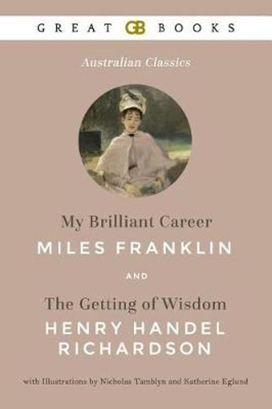 My Brilliant Career by Miles Franklin and the Getting of Wisdom by Henry Handel Richardson with Illustrations by Nicholas Tamblyn and Katherine Eglund (Illustrated)