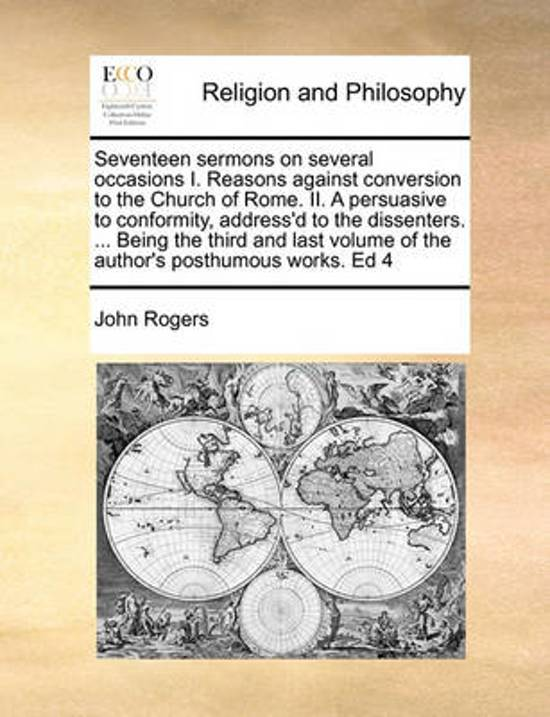 Seventeen Sermons on Several Occasions I. Reasons Against Conversion to the Church of Rome. II. a Persuasive to Conformity, Address'd to the Dissenters. ... Being the Third and Last Volume of the Author's Posthumous Works. Ed 4