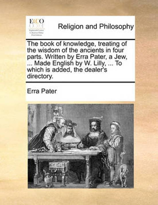 The Book of Knowledge, Treating of the Wisdom of the Ancients in Four Parts. Written by Erra Pater, a Jew, ... Made English by W. Lilly, ... to Which Is Added, the Dealer's Directory