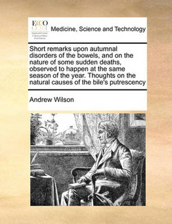 Short Remarks Upon Autumnal Disorders of the Bowels, and on the Nature of Some Sudden Deaths, Observed to Happen at the Same Season of the Year. Thoughts on the Natural Causes of the Bile's Putrescency
