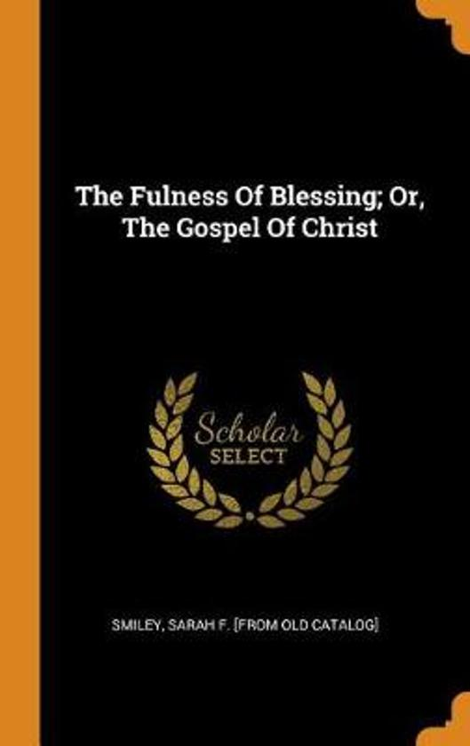 The Fulness of Blessing; Or, the Gospel of Christ