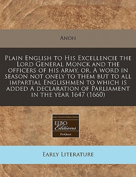 Plain English to His Excellencie the Lord General Monck and the Officers of His Army, Or, a Word in Season Not Onely to Them But to All Impartial Englishmen to Which Is Added a Declaration of Parliament in the Year 1647 (1660)