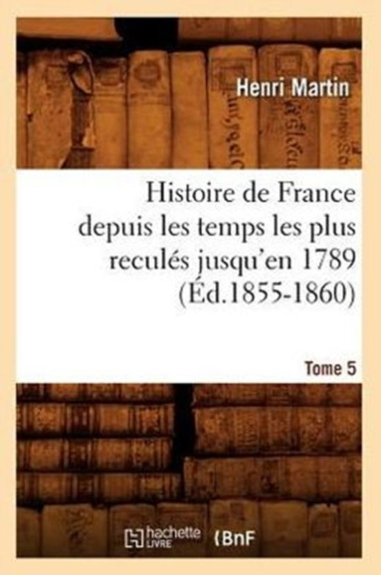 Histoire de France Depuis Les Temps Les Plus Recul�s Jusqu'en 1789. Tome 5 (�d.1855-1860)
