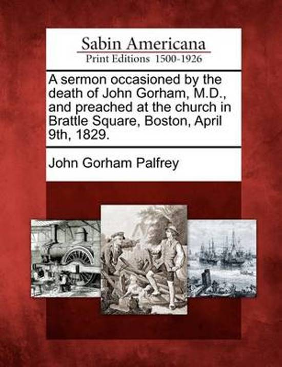 A Sermon Occasioned by the Death of John Gorham, M.D., and Preached at the Church in Brattle Square, Boston, April 9th, 1829.