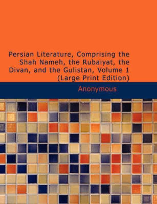 Persian Literature Comprising the Shah Nameh the Rubaiyat the Divan and the Gulistan Volume 1