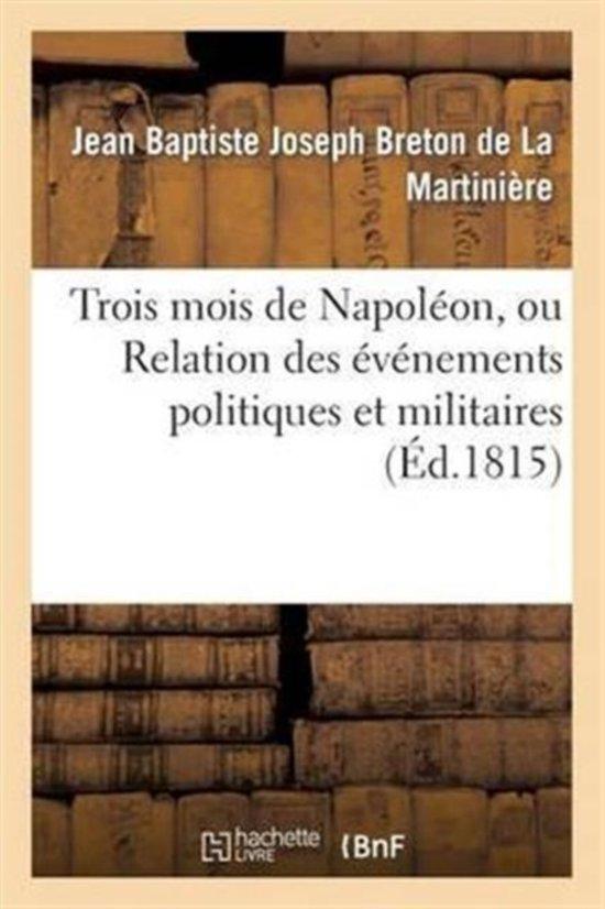 Trois Mois de Napol�on, Ou Relation Des �v�nemens Politiques Et Militaires (�d.1815)