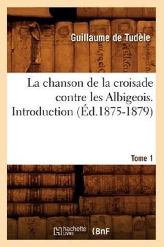 La Chanson de la Croisade Contre Les Albigeois. Tome 1, Introduction.(�d.1875-1879)