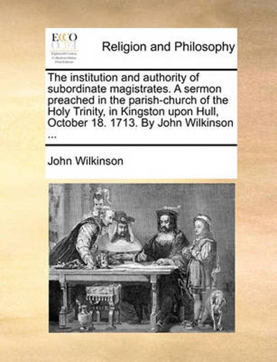 The Institution and Authority of Subordinate Magistrates. a Sermon Preached in the Parish-Church of the Holy Trinity, in Kingston Upon Hull, October 1