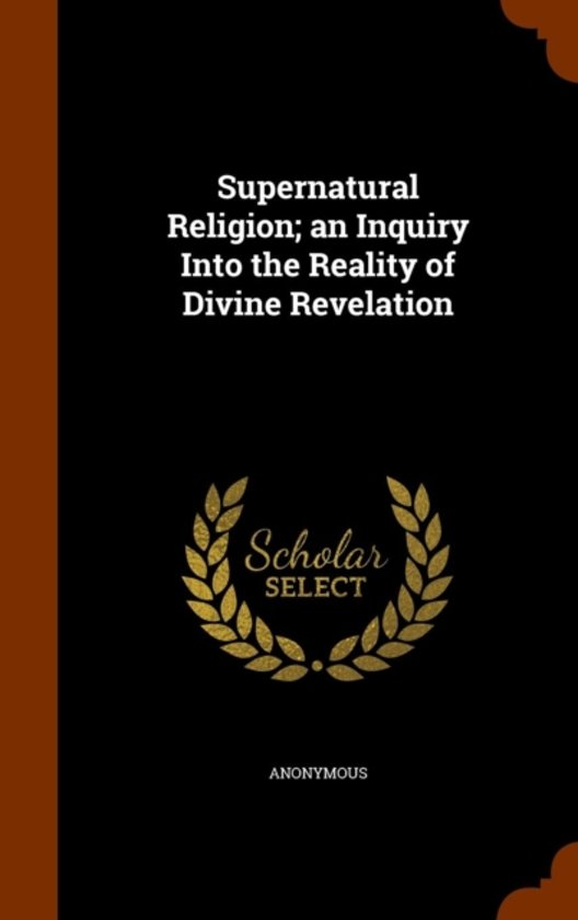 Supernatural Religion; An Inquiry Into the Reality of Divine Revelation