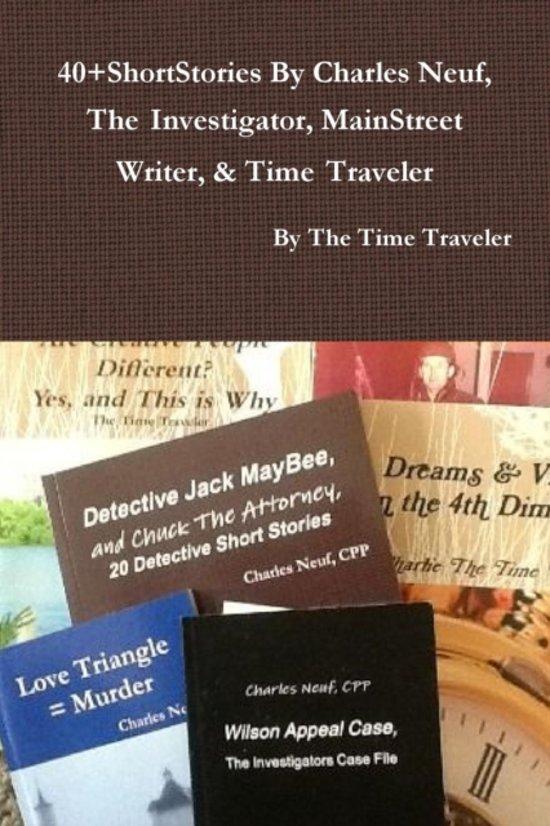 40+shortstories by Charles Neuf, the Investigator, Mainstreet Writer, & Time Traveler