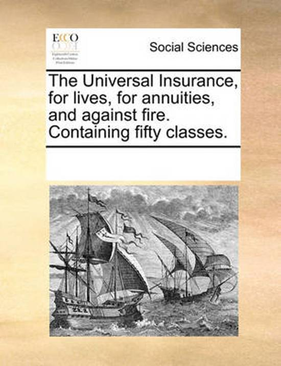 The Universal Insurance, for Lives, for Annuities, and Against Fire. Containing Fifty Classes