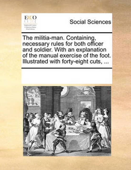 The Militia-Man. Containing, Necessary Rules for Both Officer and Soldier. with an Explanation of the Manual Exercise of the Foot. Illustrated with Forty-Eight Cuts, ...