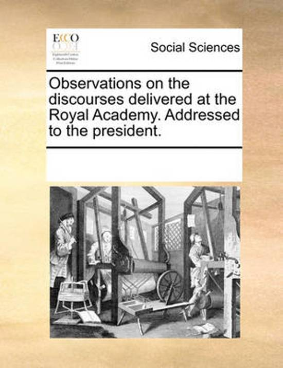 Observations on the Discourses Delivered at the Royal Academy. Addressed to the President.