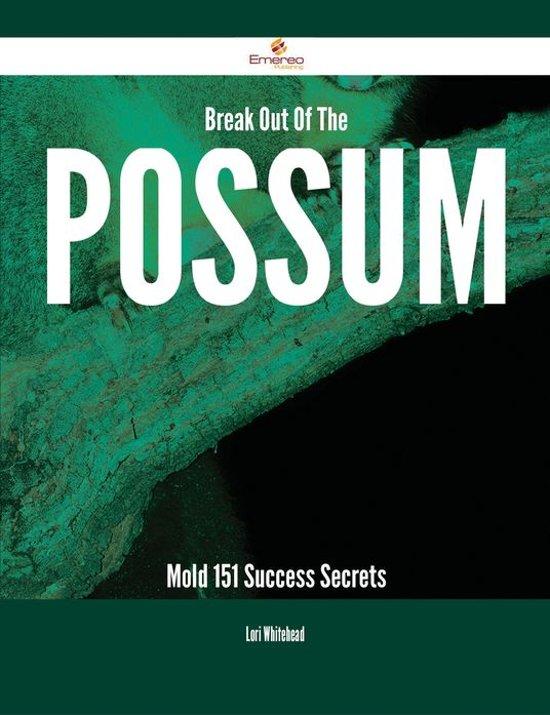 Break Out Of The Possum Mold - 151 Success Secrets