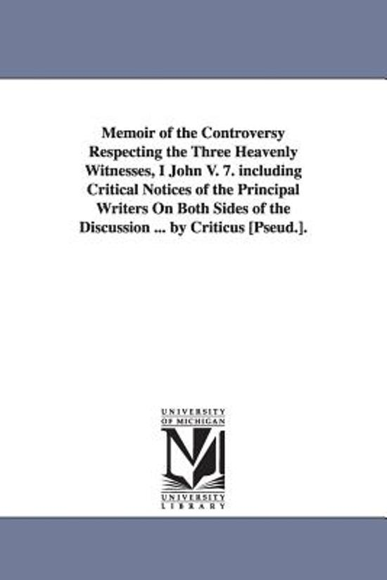 Memoir of the Controversy Respecting the Three Heavenly Witnesses, I John V. 7. Including Critical Notices of the Principal Writers on Both Sides of the Discussion ... by Criticus [Pseud.].