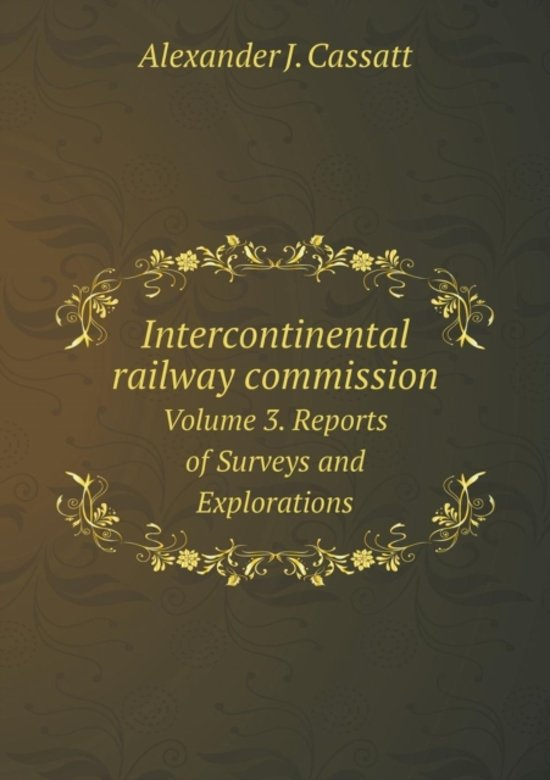 Intercontinental Railway Commission Volume 3. Reports of Surveys and Explorations