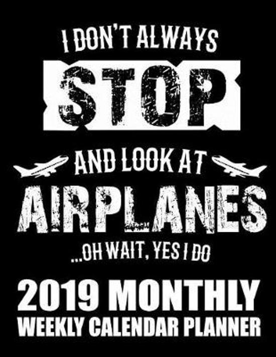I Don't Always Stop and Look at Airplanes...Oh Wait, Yes I Do 2019 Monthly Weekly Calendar Planner