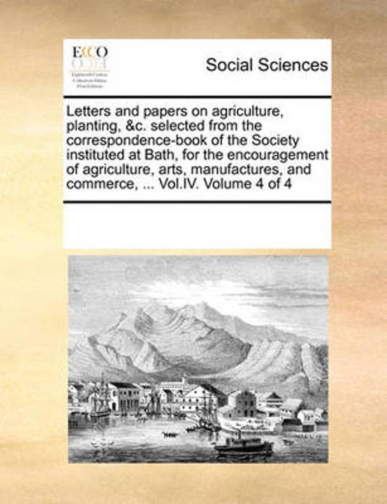Letters and Papers on Agriculture, Planting, &C. Selected from the Correspondence-Book of the Society Instituted at Bath, for the Encouragement of Agriculture, Arts, Manufactures, and Commerce, ... Vol.IV. Volume 4 of 4