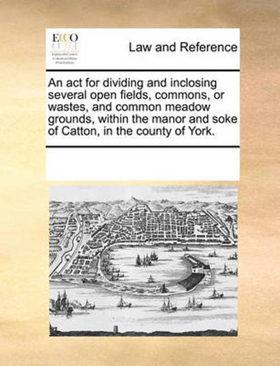 An ACT for Dividing and Inclosing Several Open Fields, Commons, or Wastes, and Common Meadow Grounds, Within the Manor and Soke of Catton, in the County of York.