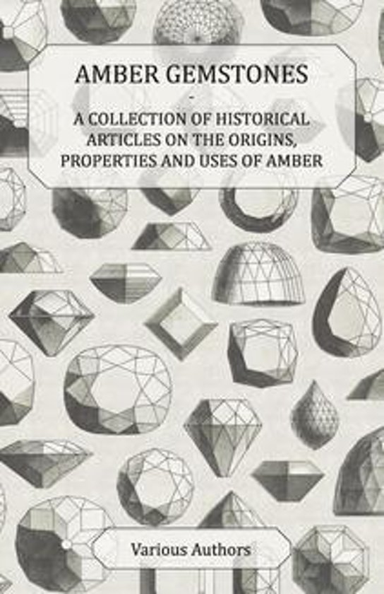 Amber Gemstones - A Collection of Historical Articles on the Origins, Properties and Uses of Amber