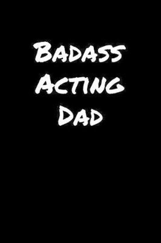 Badass Acting Dad: A soft cover blank lined journal to jot down ideas, memories, goals, and anything else that comes to mind.