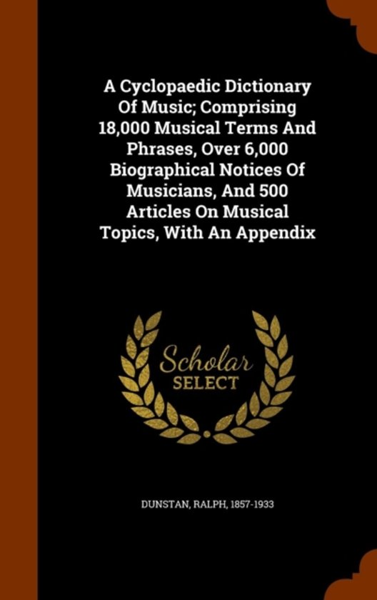 A Cyclopaedic Dictionary of Music; Comprising 18,000 Musical Terms and Phrases, Over 6,000 Biographical Notices of Musicians, and 500 Articles on Musical Topics, with an Appendix