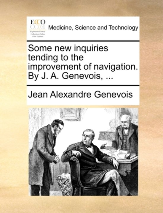 Some New Inquiries Tending to the Improvement of Navigation. by J. A. Genevois,
