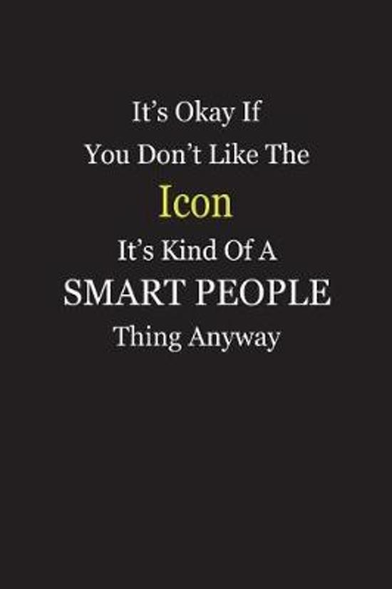 It's Okay If You Don't Like The Icon It's Kind Of A Smart People Thing Anyway
