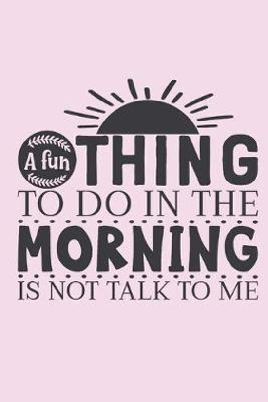 A fun thing to do in the morning is not talk to me: Funny sassy pink notebook journal to write in with blank lined pages. Funny gag gift for non-morni
