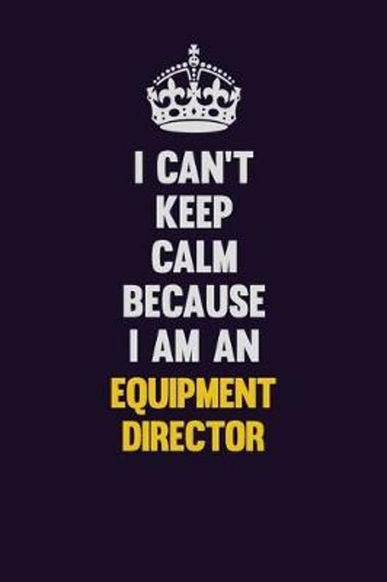 I can't Keep Calm Because I Am An Equipment Director: Motivational and inspirational career blank lined gift notebook with matte finish