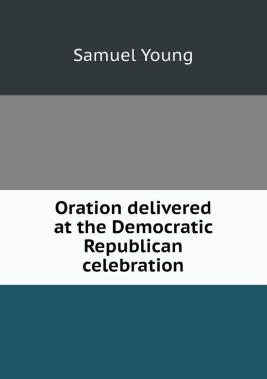 Oration Delivered at the Democratic Republican Celebration