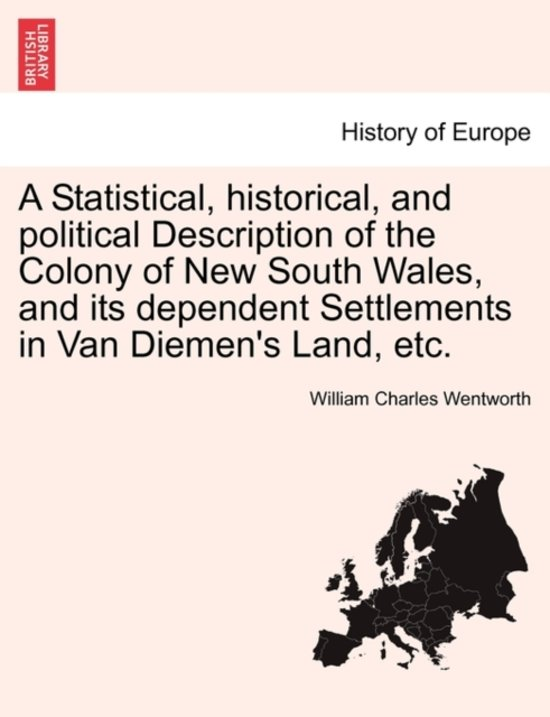 A Statistical, Historical, and Political Description of the Colony of New South Wales, and Its Dependent Settlements in Van Diemen's Land, Etc.
