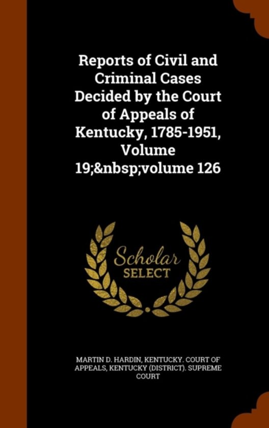 Reports of Civil and Criminal Cases Decided by the Court of Appeals of Kentucky, 1785-1951, Volume 19; Volume 126