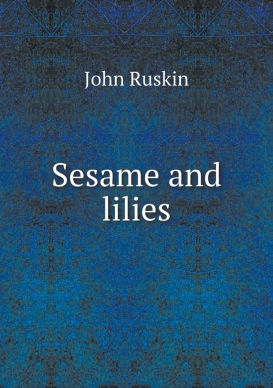 in sesames and lilies what is John ruskin'ssesame and lilies,first published in 1865, stands as a classic nineteenth-century statement on the natures and duties of men and women althoug.