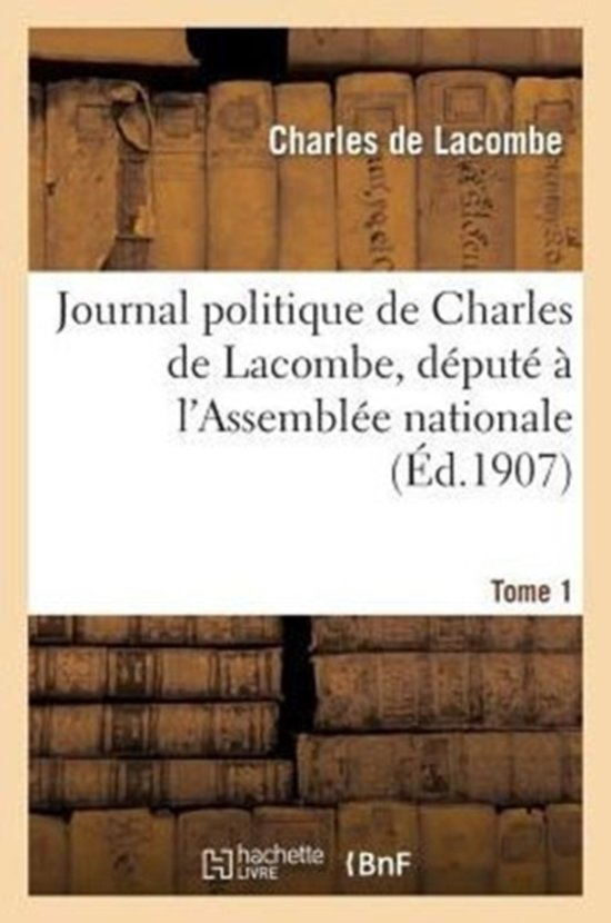 Journal Politique de Charles de Lacombe, D�put� � l'Assembl�e Nationale. Tome 1
