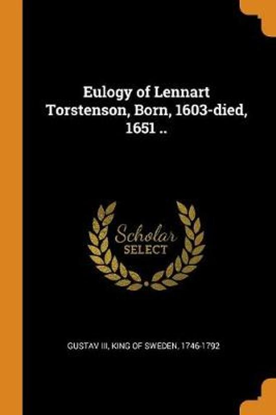 Eulogy of Lennart Torstenson, Born, 1603-Died, 1651 ..